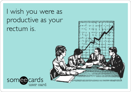 I wish you were as productive as your rectum is.
