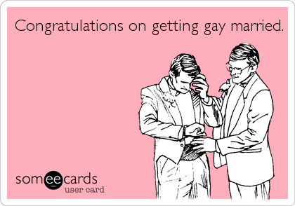 Congratulations on getting gay married.