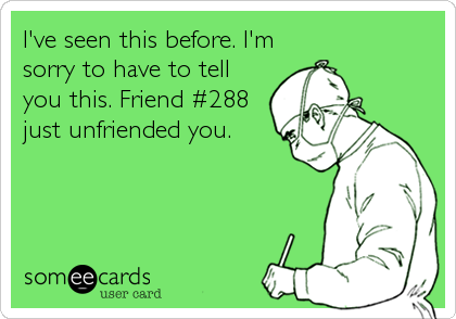 I've seen this before. I'm sorry to have to tell you this. Friend #288 just unfriended you.
