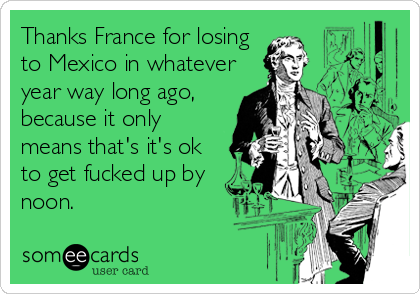 Thanks France for losing to Mexico in whatever year way long ago, because it only means that's it's ok to get fucked up by noon.