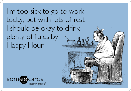I'm too sick to go to work  today, but with lots of rest  I should be okay to drink plenty of fluids by  Happy Hour.