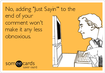 "No, adding ""Just Sayin'"" to the end of your comment won't make it any less obnoxious."