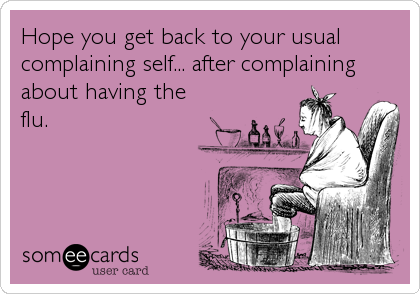 Hope you get back to your usual complaining self... after complaining about having the flu.