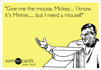 """""""Give me the mouse, Mickey.... I know it's Minnie...... but I need a mouse!!"""""""