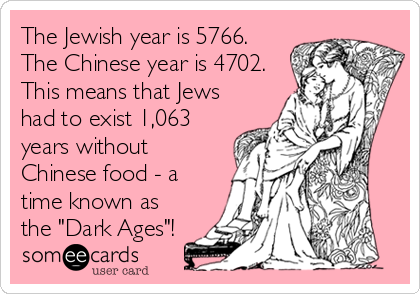"The Jewish year is 5766. The Chinese year is 4702. This means that Jews had to exist 1,063 years without Chinese food - a time known as the ""Dark Ages""!"