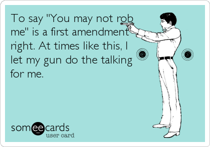 "To say ""You may not rob me"" is a first amendment right. At times like this, I let my gun do the talking for me."