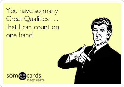 You have so many  Great Qualities . . . that I can count on one hand