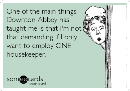 One of the main thingsDownton Abbey hastaught me is that I'm notthat demanding if I onlywant to employ ONEhousekeeper.