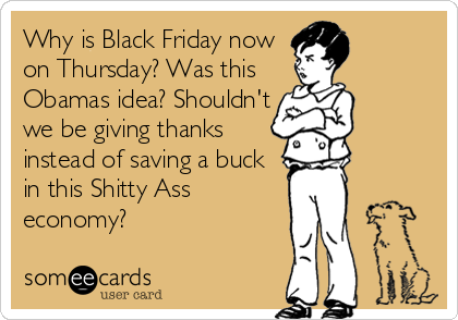 Why is Black Friday now on Thursday? Was this Obamas idea? Shouldn't we be giving thanks instead of saving a buck in this Shitty Ass economy?