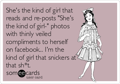 "She's the kind of girl that reads and re-posts ""She's the kind of girl-"" photos with thinly veiled compliments to herself on facebook... I'm the<b"