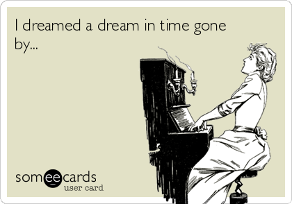 I dreamed a dream in time gone by...