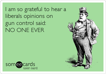 I am so grateful to hear a liberals opinions on  gun control said: NO ONE EVER