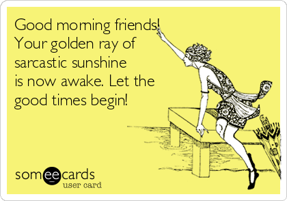 Good morning friends! Your golden ray of sarcastic sunshine  is now awake. Let the good times begin!