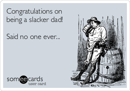 Congratulations on being a slacker dad!  Said no one ever...