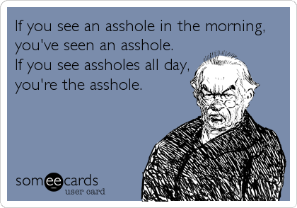 If you see an asshole in the morning, you've seen an asshole. If you see assholes all day, you're the asshole.