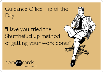"Guidance Office Tip of the Day:  ""Have you tried the  Shutthefuckup method of getting your work done?"""