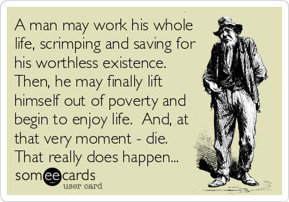 A man may work his whole life, scrimping and saving for his worthless existence.  Then, he may finally lift himself out of poverty and begin to enjoy life.  And, at that very moment - die.  That really does happen...