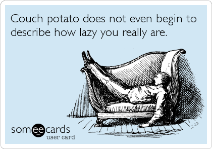 Couch potato does not even begin to  describe how lazy you really are.