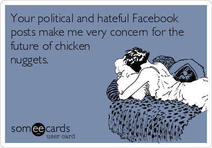 Your political and hateful Facebook posts make me very concern for the future of chicken nuggets.