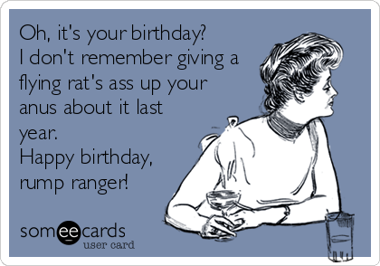 Oh, it's your birthday?  I don't remember giving a flying rat's ass up your anus about it last year.  Happy birthday, rump ranger!