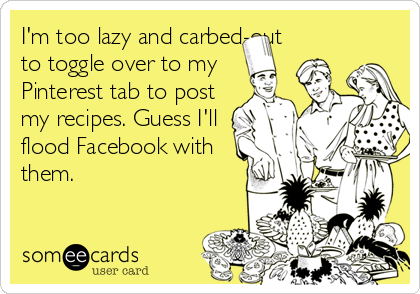 I'm too lazy and carbed-out to toggle over to my Pinterest tab to post my recipes. Guess I'll flood Facebook with them.