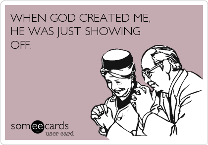 WHEN GOD CREATED ME, HE WAS JUST SHOWING OFF.