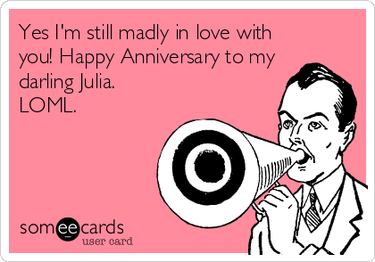 Yes I'm still madly in love with you! Happy Anniversary to my darling Julia. LOML.