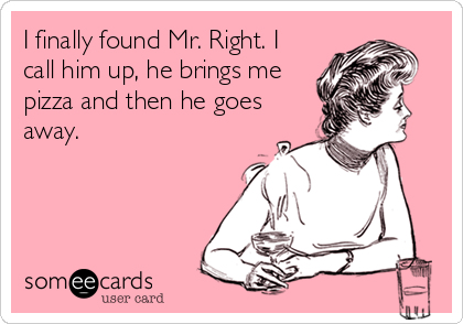 I finally found Mr. Right. I call him up, he brings me pizza and then he goes away.