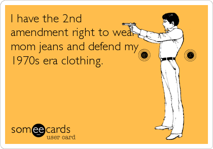 I have the 2nd amendment right to wear mom jeans and defend my 1970s era clothing.