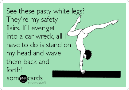 See these pasty white legs? They're my safety flairs. If I ever get into a car wreck, all I have to do is stand on my head and wave<br %