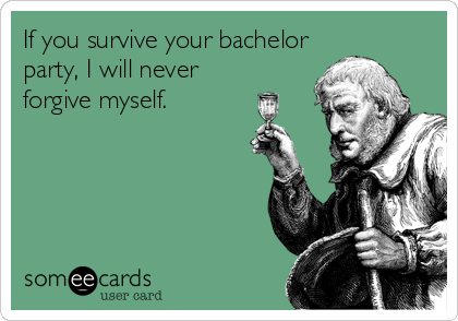 If You Survive Your Bachelor Party I Will Never Forgive Myself