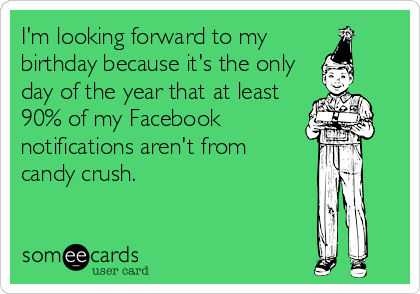 I'm looking forward to my  birthday because it's the only day of the year that at least 90% of my Facebook notifications aren't from  candy crush.