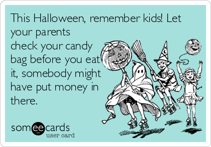 This Halloween, remember kids! Let your parents check your candy bag before you eat it, somebody might have put money in there.