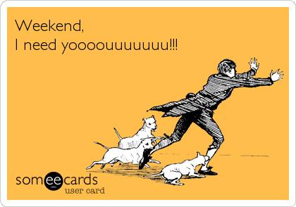 Weekend, I need yoooouuuuuuu!!!