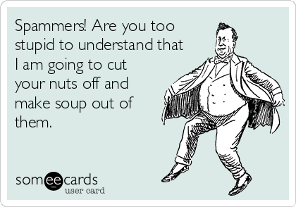 Spammers! Are you too stupid to understand that I am going to cut your nuts off and make soup out of them.