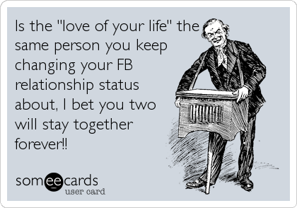 "Is the ""love of your life"" the same person you keep changing your FB relationship status about, I bet you two will stay together forever!!"