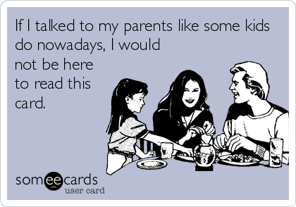 If I talked to my parents like some kids do nowadays, I would not be here to read this card.