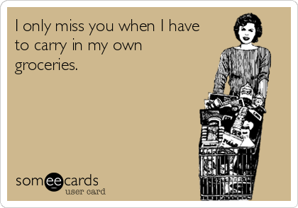 I only miss you when I have to carry in my own groceries.