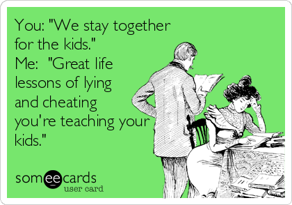 "You: ""We stay together for the kids."" Me:  ""Great life lessons of lying and cheating you're teaching your kids."""