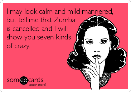 I may look calm and mild-mannered, but tell me that Zumba is cancelled and I will show you seven kinds of crazy.