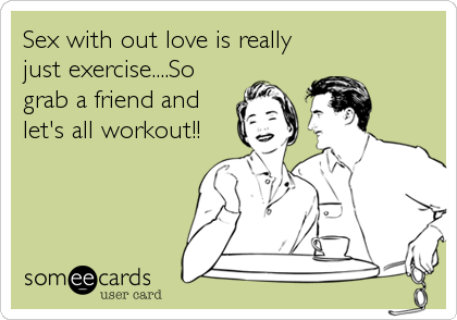 Sex with out love is really just exercise....So grab a friend and let's all workout!!