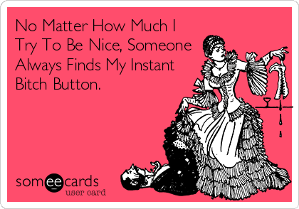 No Matter How Much I Try To Be Nice, Someone Always Finds My Instant Bitch Button.
