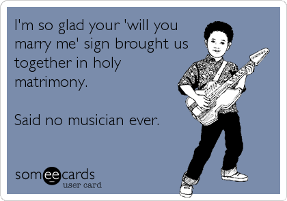 I'm so glad your 'will you marry me' sign brought us together in holy matrimony.  Said no musician ever.