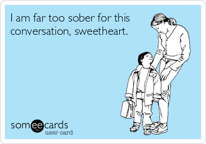 I am far too sober for this conversation, sweetheart.