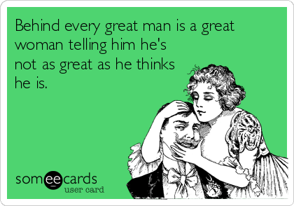 Behind every great man is a great woman telling him he's not as great as he thinks he is.