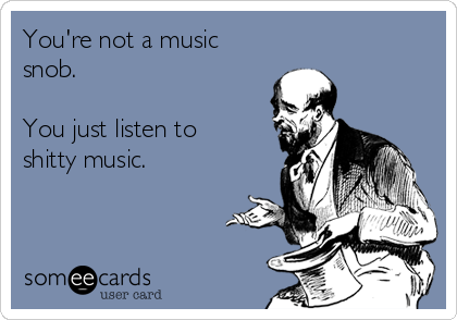 You're not a music snob.  You just listen to shitty music.