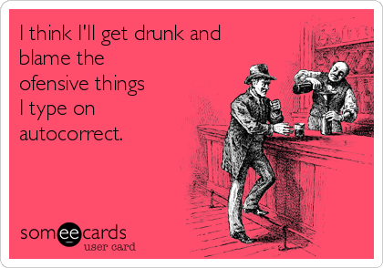 I think I'll get drunk and blame the ofensive things    I type on autocorrect.