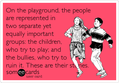 On the playground, the people are represented in two separate yet equally important groups: the children, who try to play; and the bullies, who try to ruin it. These are their stories.