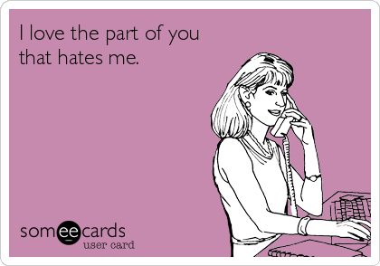 I love the part of you that hates me.