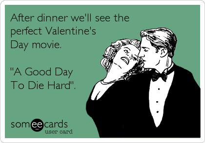 "After dinner we'll see the perfect Valentine's Day movie.  ""A Good Day To Die Hard""."